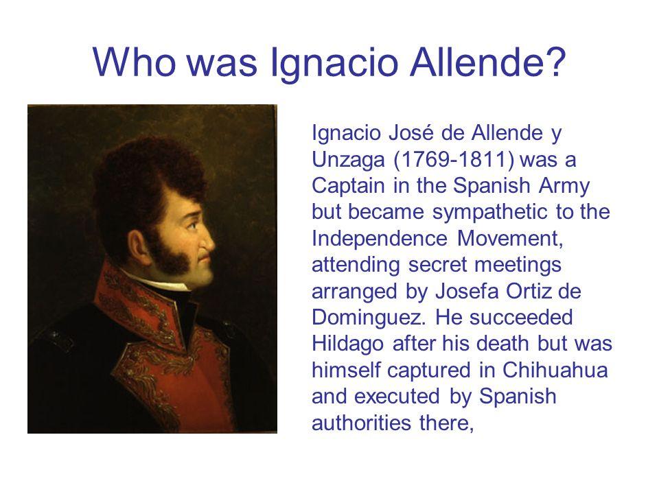 Who was Ignacio Allende? Ignacio José de Allende y Unzaga (1769-1811) was a Captain in the Spanish Army but became sympathetic to the Independence Mov