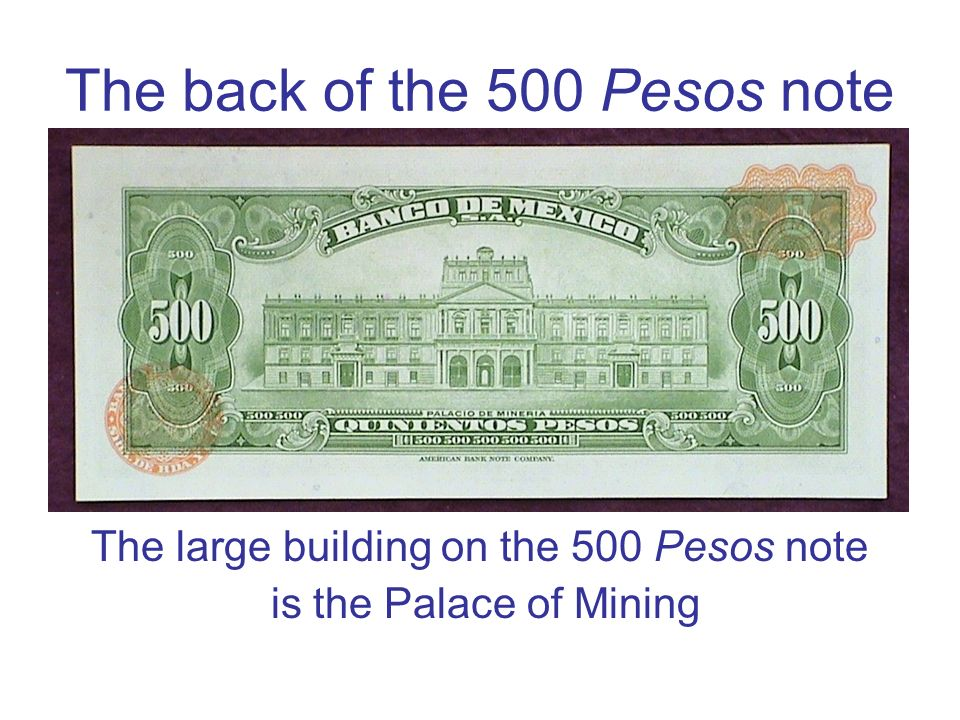 The back of the 500 Pesos note The large building on the 500 Pesos note is the Palace of Mining