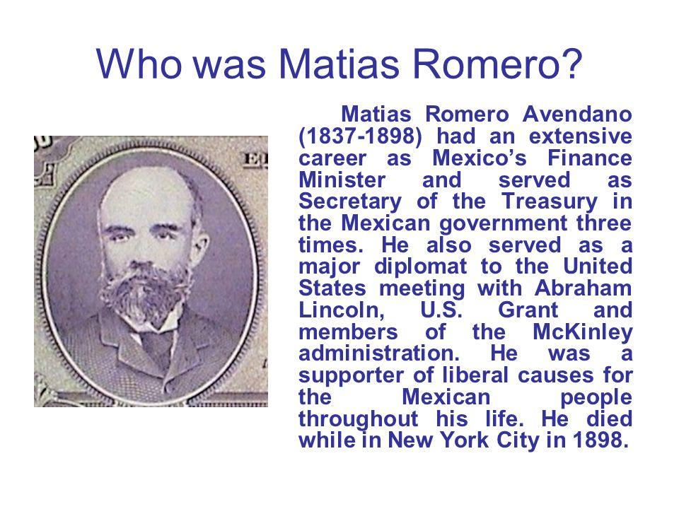 Who was Matias Romero? Matias Romero Avendano (1837-1898) had an extensive career as Mexicos Finance Minister and served as Secretary of the Treasury