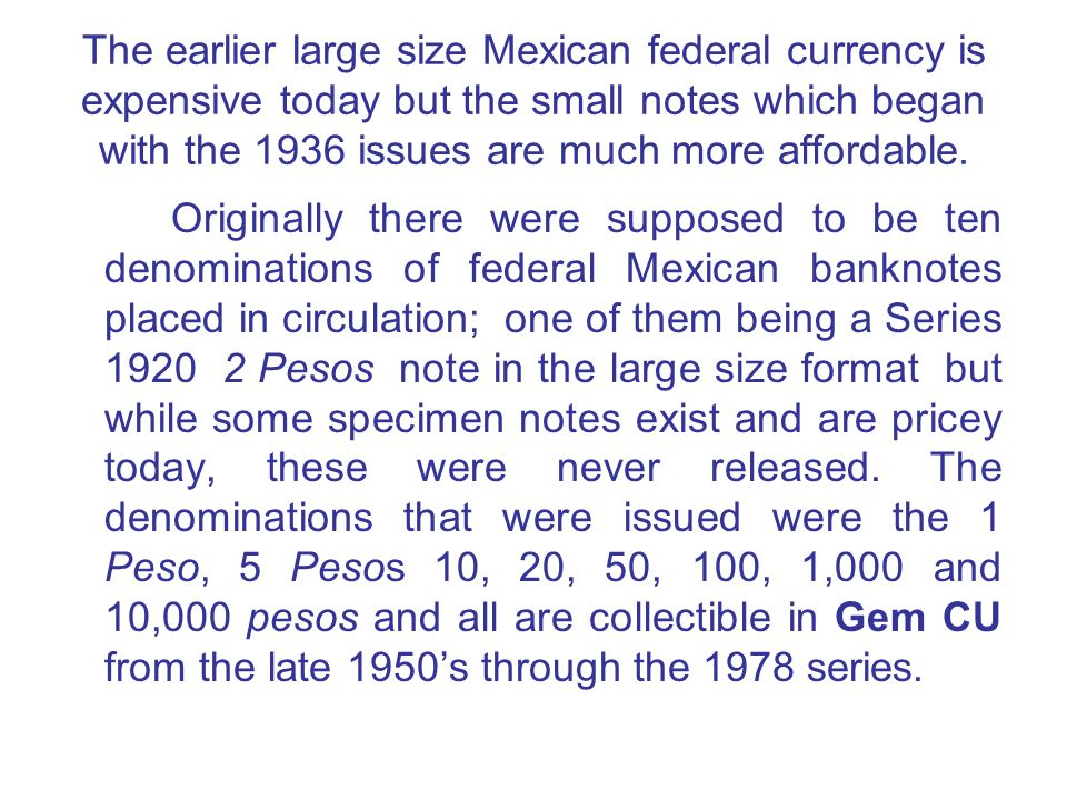 The earlier large size Mexican federal currency is expensive today but the small notes which began with the 1936 issues are much more affordable. Orig