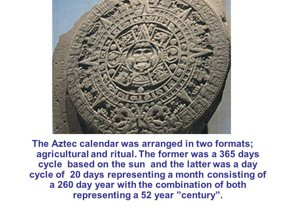 The Aztec calendar was arranged in two formats; agricultural and ritual. The former was a 365 days cycle based on the sun and the latter was a day cyc
