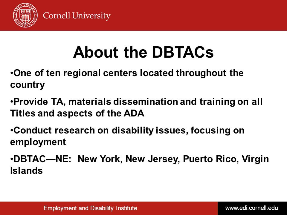 © Disability Business Technical Assistance CenterNortheast 2 Employment and Disability Institute www.edi.cornell.edu About the DBTACs One of ten regio