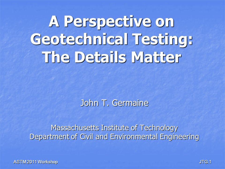 ASTM 2011 WorkshopJTG.1 A Perspective on Geotechnical Testing: The Details Matter John T. Germaine Massachusetts Institute of Technology Department of