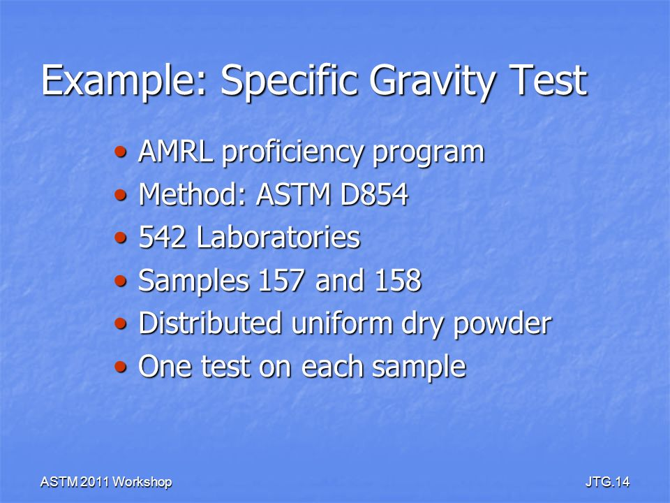 ASTM 2011 WorkshopJTG.14 Example: Specific Gravity Test AMRL proficiency program AMRL proficiency program Method: ASTM D854 Method: ASTM D854 542 Labo