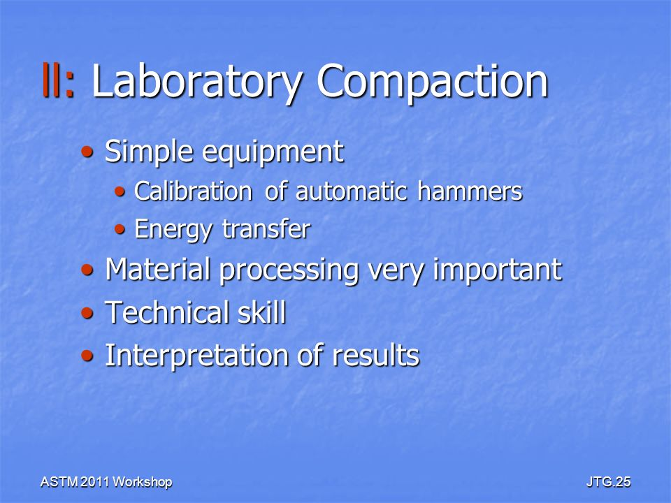 ASTM 2011 WorkshopJTG.25 ll: Laboratory Compaction Simple equipment Simple equipment Calibration of automatic hammers Calibration of automatic hammers