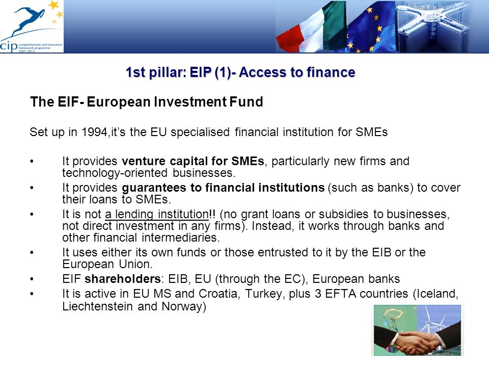 1st pillar: EIP (1)- Access to finance The EIF- European Investment Fund Set up in 1994,its the EU specialised financial institution for SMEs It provi