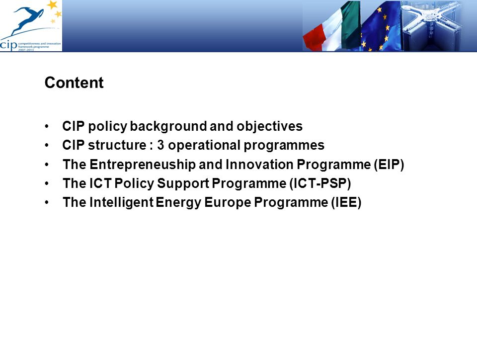 Content CIP policy background and objectives CIP structure : 3 operational programmes The Entrepreneuship and Innovation Programme (EIP) The ICT Polic