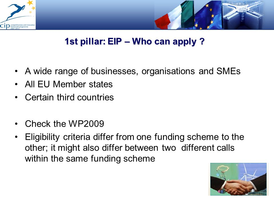 1st pillar: EIP – Who can apply ? A wide range of businesses, organisations and SMEs All EU Member states Certain third countries Check the WP2009 Eli