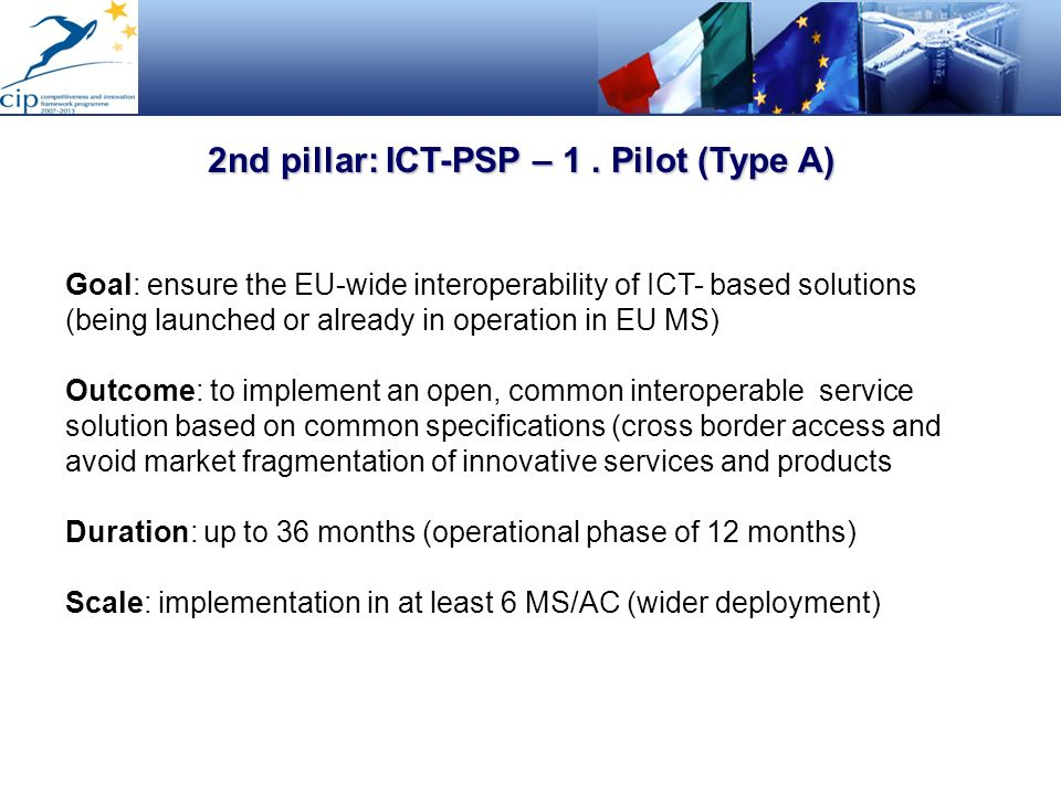 2nd pillar: ICT-PSP – 1. Pilot (Type A) Goal: ensure the EU-wide interoperability of ICT- based solutions (being launched or already in operation in E