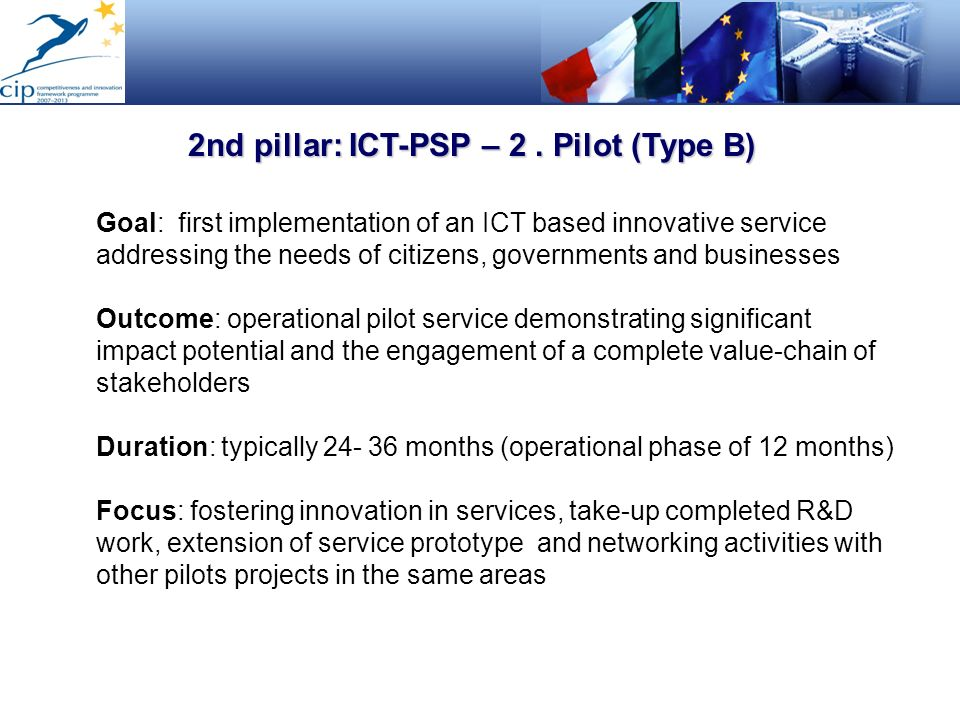 2nd pillar: ICT-PSP – 2. Pilot (Type B) Goal: first implementation of an ICT based innovative service addressing the needs of citizens, governments an
