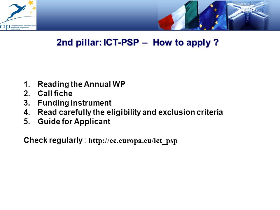 2nd pillar: ICT-PSP – How to apply ? 1.Reading the Annual WP 2.Call fiche 3.Funding instrument 4.Read carefully the eligibility and exclusion criteria