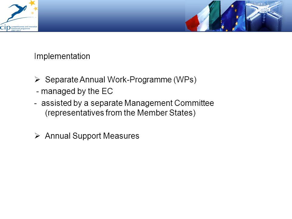 Implementation Separate Annual Work-Programme (WPs) - managed by the EC - assisted by a separate Management Committee (representatives from the Member