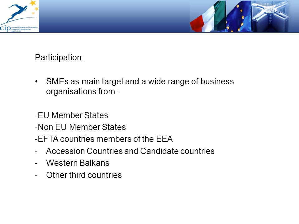 Participation: SMEs as main target and a wide range of business organisations from : -EU Member States -Non EU Member States -EFTA countries members o