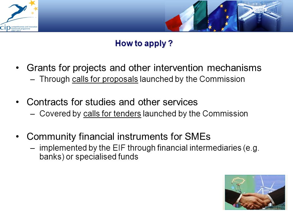 How to apply ? Grants for projects and other intervention mechanisms –Through calls for proposals launched by the Commission Contracts for studies and
