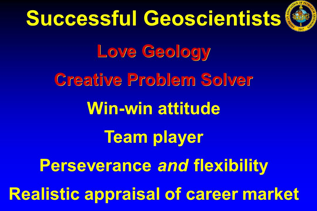 Successful Geoscientists Love Geology Win-win attitude Team player Perseveranceand flexibility Realistic appraisal of career market Creative Problem S