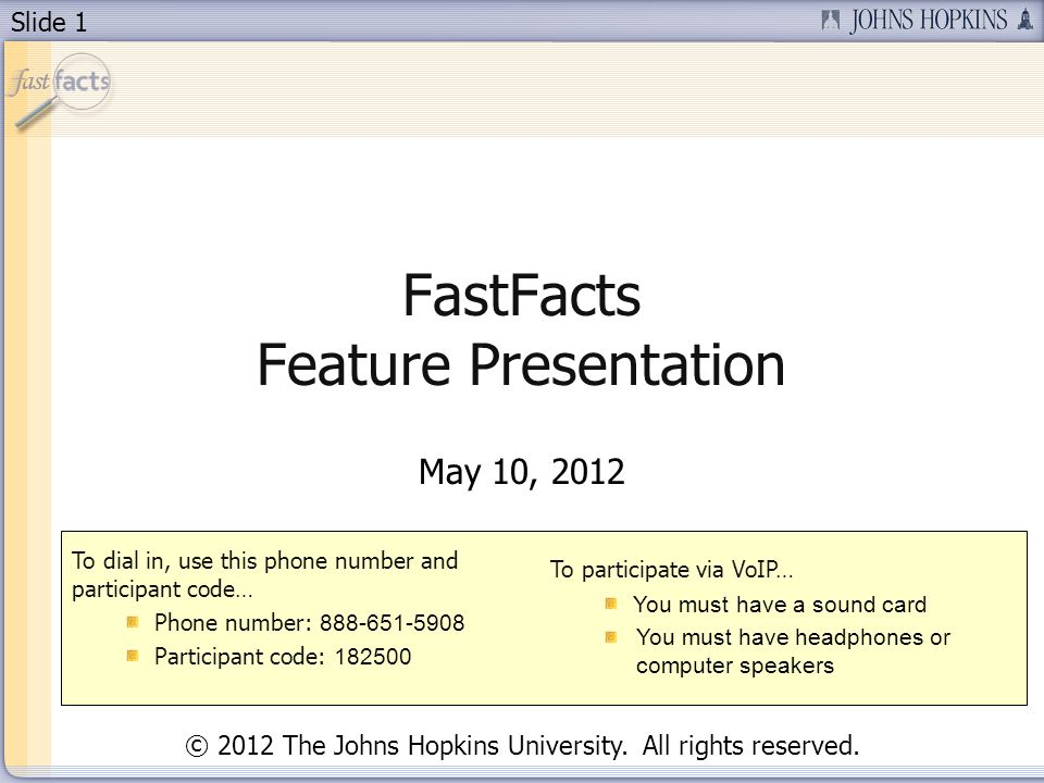 Slide 1 FastFacts Feature Presentation May 10, 2012 To dial in, use this phone number and participant code… Phone number: 888-651-5908 Participant cod
