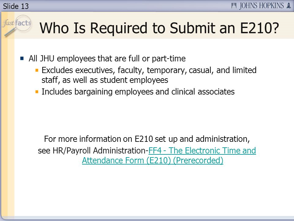 Slide 13 Who Is Required to Submit an E210? All JHU employees that are full or part-time Excludes executives, faculty, temporary, casual, and limited