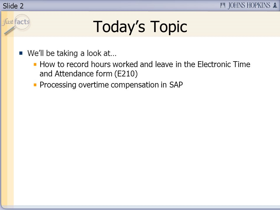 Slide 2 Todays Topic Well be taking a look at… How to record hours worked and leave in the Electronic Time and Attendance form (E210) Processing overt