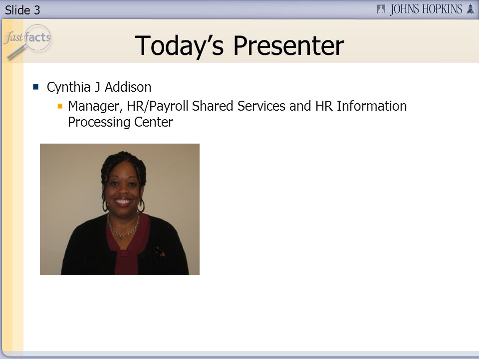 Slide 3 Todays Presenter Cynthia J Addison Manager, HR/Payroll Shared Services and HR Information Processing Center