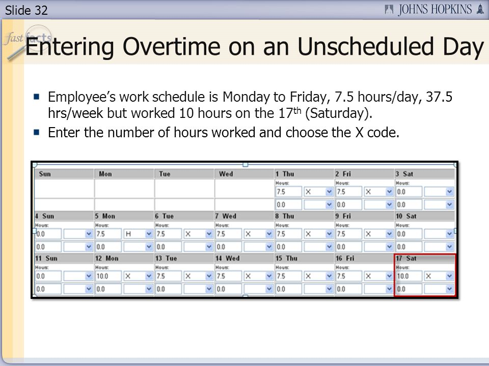 Slide 32 Entering Overtime on an Unscheduled Day Employees work schedule is Monday to Friday, 7.5 hours/day, 37.5 hrs/week but worked 10 hours on the