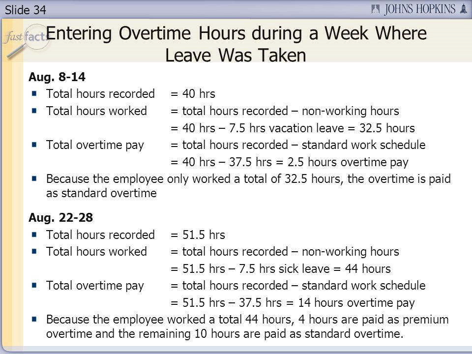 Slide 34 Entering Overtime Hours during a Week Where Leave Was Taken Aug. 8-14 Total hours recorded= 40 hrs Total hours worked = total hours recorded