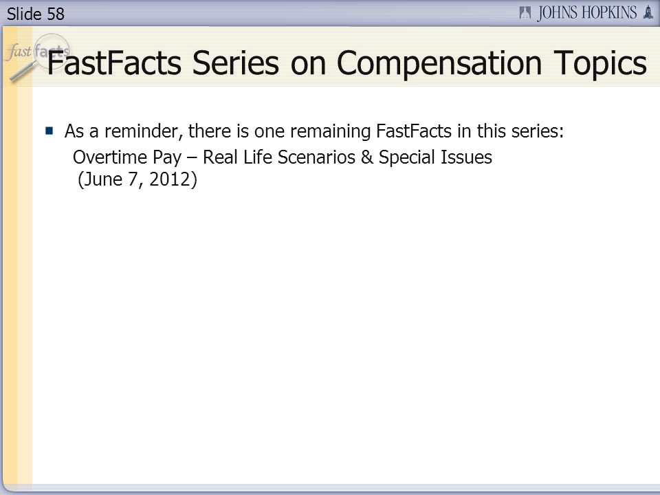 Slide 58 FastFacts Series on Compensation Topics As a reminder, there is one remaining FastFacts in this series: Overtime Pay – Real Life Scenarios &