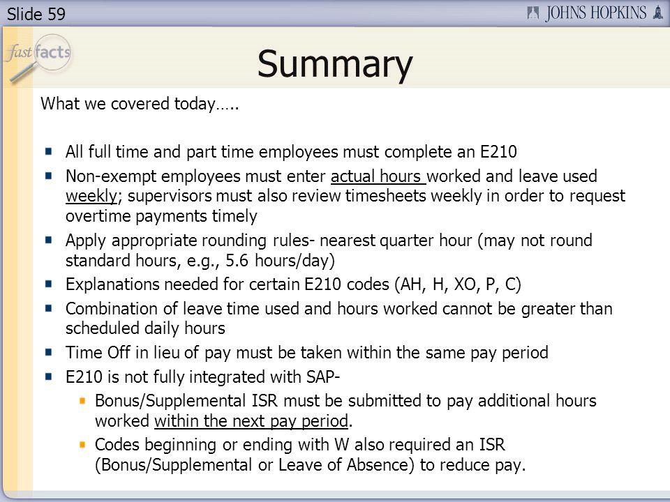 Slide 59 Summary What we covered today….. All full time and part time employees must complete an E210 Non-exempt employees must enter actual hours wor