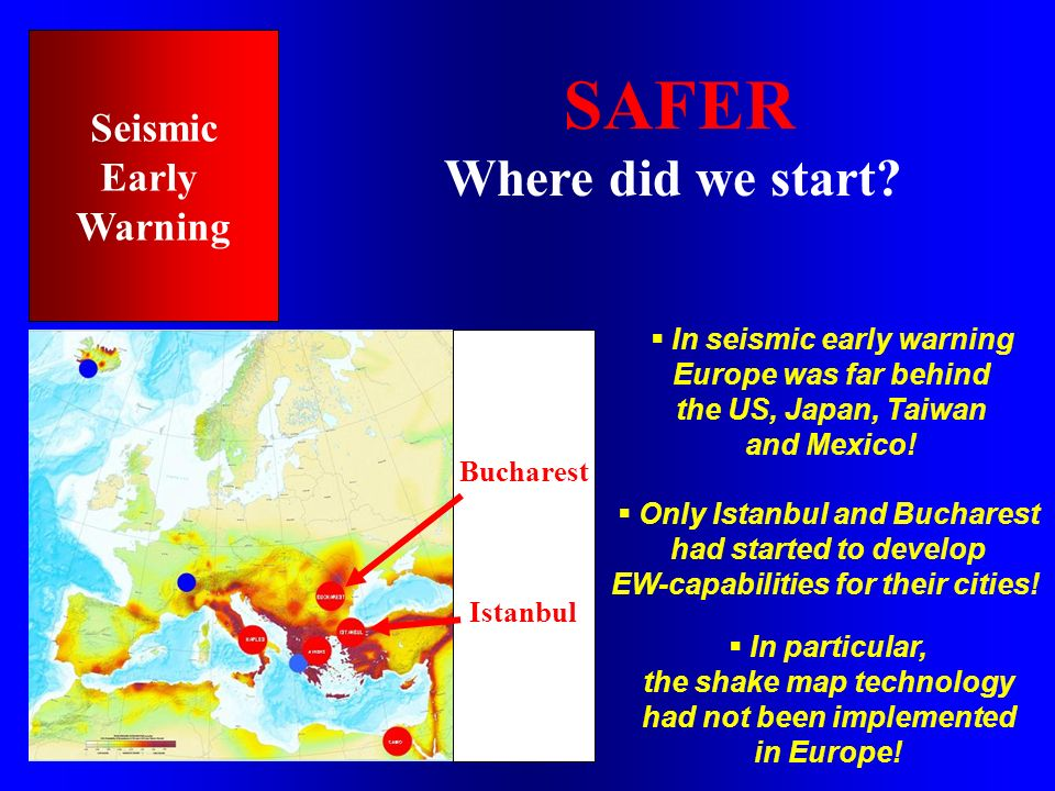 SAFER Where did we start? Seismic Early Warning Bucharest Istanbul In seismic early warning Europe was far behind the US, Japan, Taiwan and Mexico! On