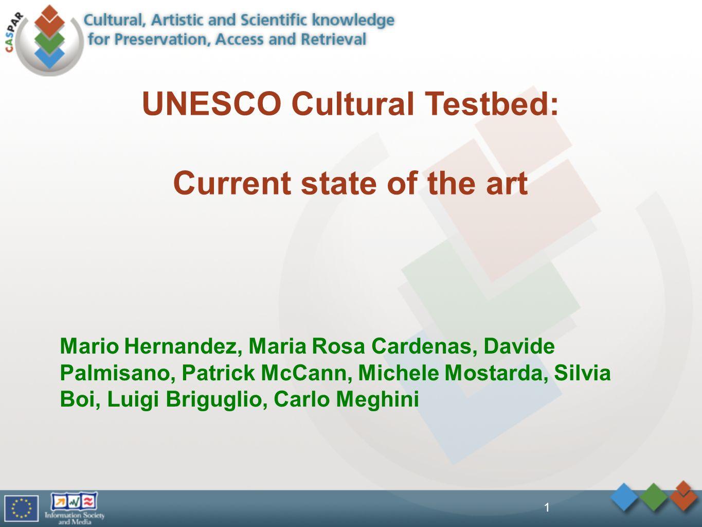 1 Mario Hernandez, Maria Rosa Cardenas, Davide Palmisano, Patrick McCann, Michele Mostarda, Silvia Boi, Luigi Briguglio, Carlo Meghini UNESCO Cultural Testbed: Current state of the art