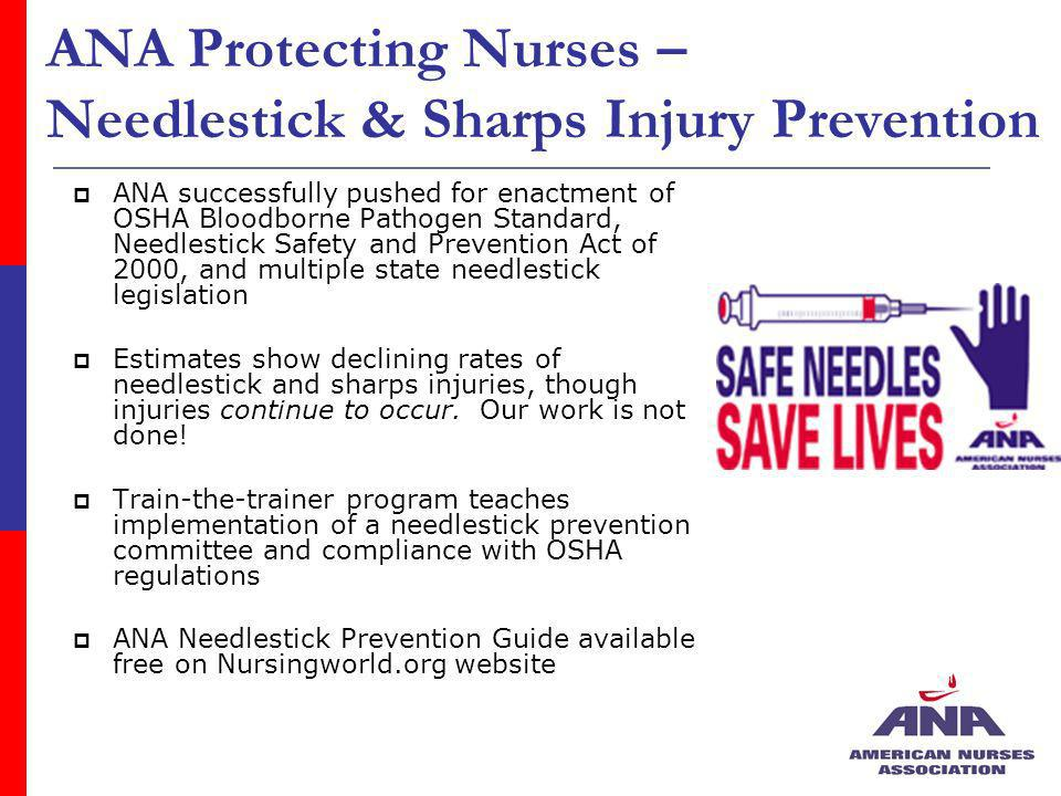 ANA Protecting Nurses – Needlestick & Sharps Injury Prevention ANA successfully pushed for enactment of OSHA Bloodborne Pathogen Standard, Needlestick