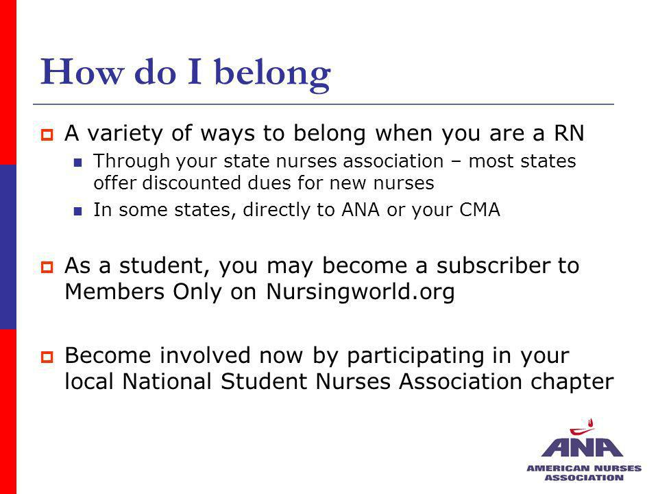 How do I belong A variety of ways to belong when you are a RN Through your state nurses association – most states offer discounted dues for new nurses