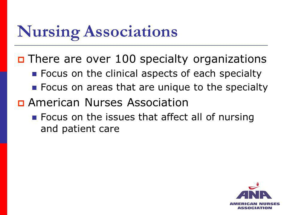 Nursing Associations There are over 100 specialty organizations Focus on the clinical aspects of each specialty Focus on areas that are unique to the