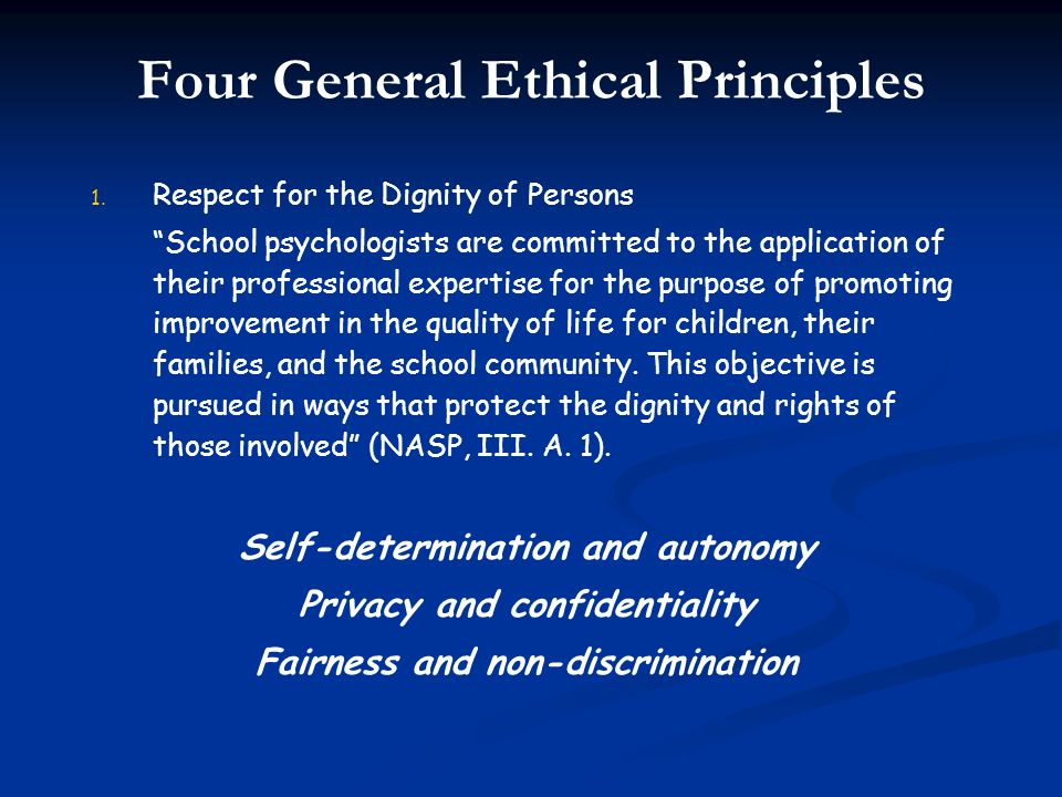 Four General Ethical Principles 1. 1. Respect for the Dignity of Persons School psychologists are committed to the application of their professional e