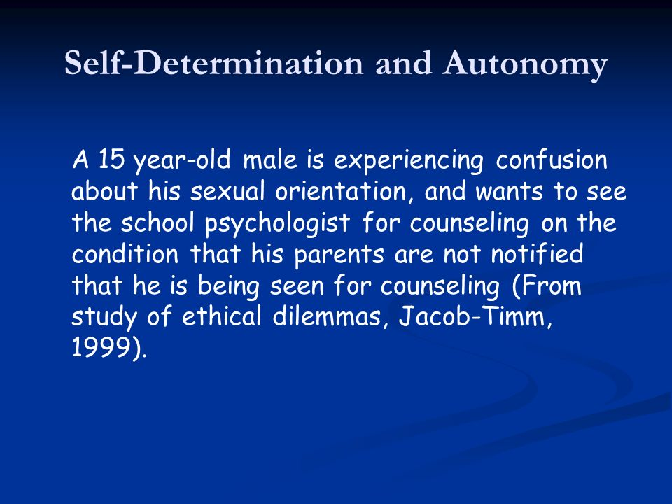 Self-Determination and Autonomy A 15 year-old male is experiencing confusion about his sexual orientation, and wants to see the school psychologist fo