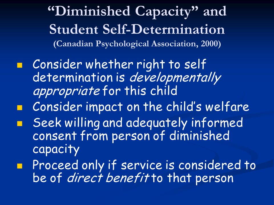 Diminished Capacity and Student Self-Determination (Canadian Psychological Association, 2000) Consider whether right to self determination is developm