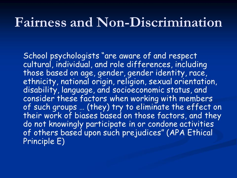 Fairness and Non-Discrimination School psychologists are aware of and respect cultural, individual, and role differences, including those based on age