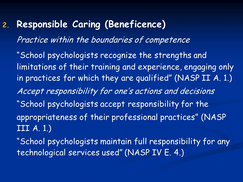 2. 2. Responsible Caring (Beneficence) Practice within the boundaries of competence School psychologists recognize the strengths and limitations of th