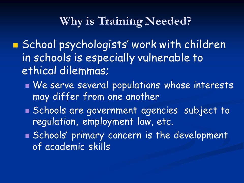 Why is Training Needed? School psychologists work with children in schools is especially vulnerable to ethical dilemmas; We serve several populations