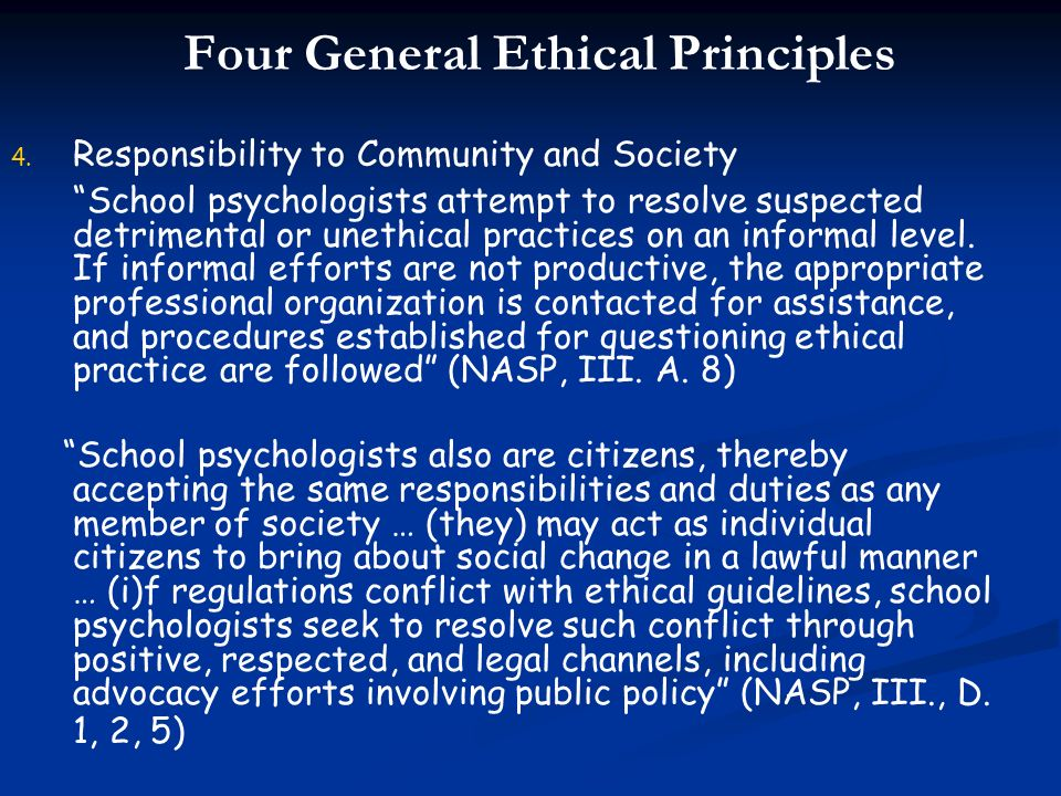 Four General Ethical Principles 4. 4. Responsibility to Community and Society School psychologists attempt to resolve suspected detrimental or unethic