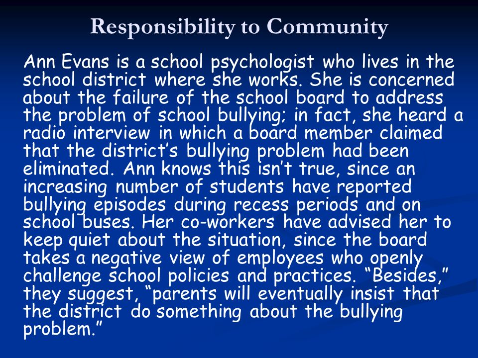 Responsibility to Community Ann Evans is a school psychologist who lives in the school district where she works. She is concerned about the failure of