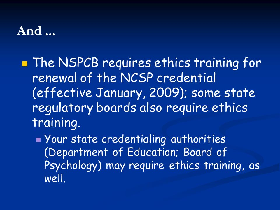 The NSPCB requires ethics training for renewal of the NCSP credential (effective January, 2009); some state regulatory boards also require ethics trai