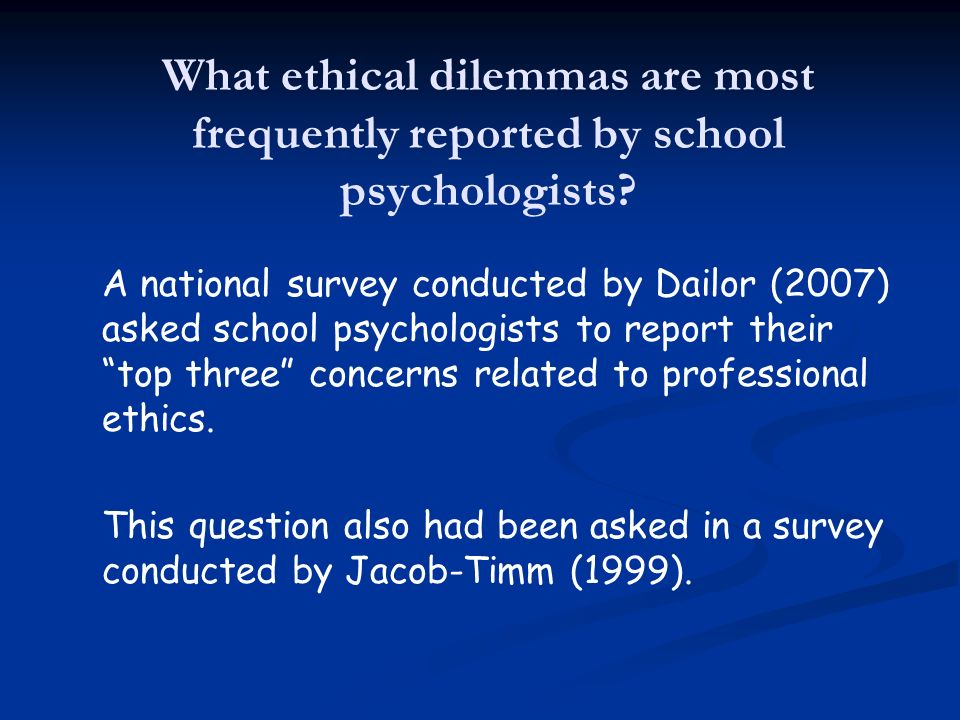Concern% within Top 3 N Administrative Pressure4389 Unsound Educational Practices4186 Assessment related concerns2756 Confronting unethical colleagues2450 Storage and disposal of records2245 Top Three Ethics-Related Concerns Reported by School Psychologists (Dailor, 2007)