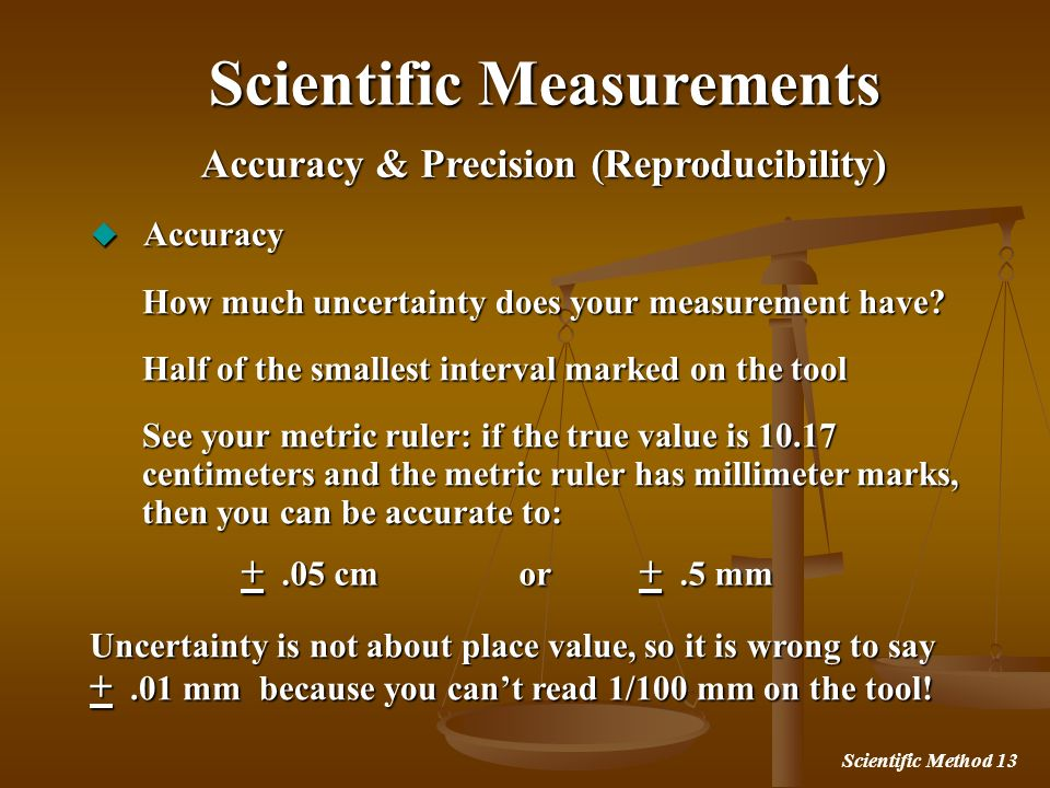 Scientific Method 13 Accuracy & Precision (Reproducibility) Scientific Measurements Accuracy Accuracy How much uncertainty does your measurement have?