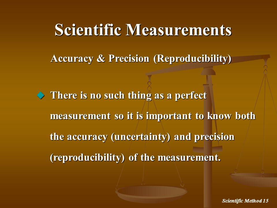 Scientific Method 15 Accuracy & Precision (Reproducibility) Scientific Measurements There is no such thing as a perfect There is no such thing as a pe