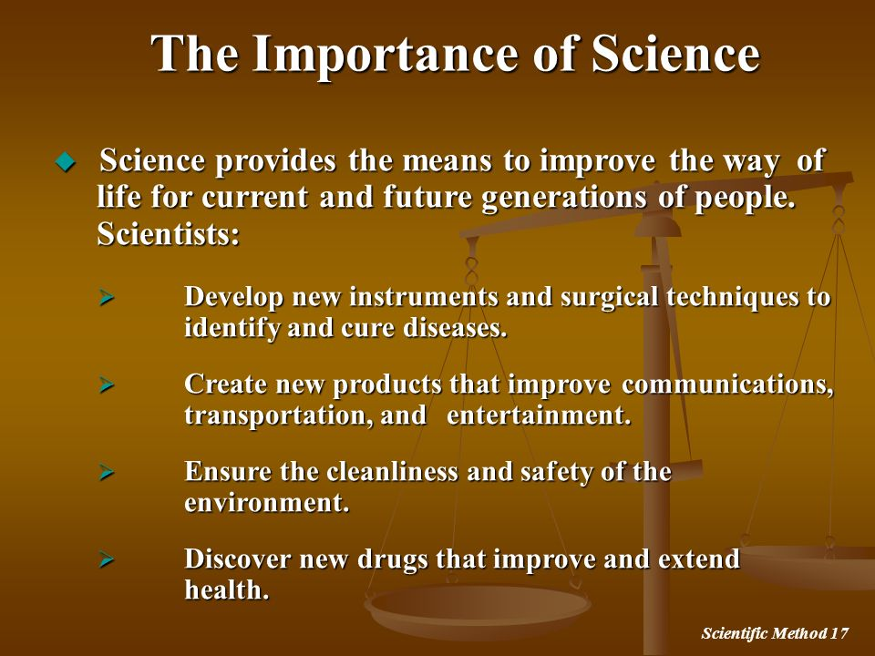 Scientific Method 17 The Importance of Science Science provides the means to improve the way of life for current and future generations of people. Sci