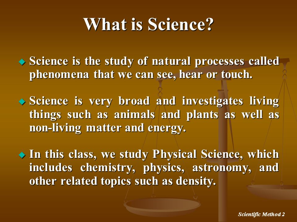 Scientific Method 2 What is Science? Science is the study of natural processes called phenomena that we can see, hear or touch. Science is the study o