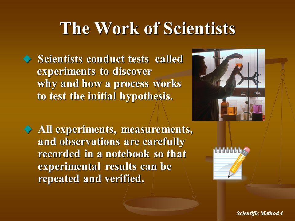 Scientific Method 4 The Work of Scientists Scientists conduct tests called experiments to discover why and how a process works to test the initial hyp