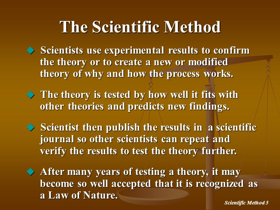 Scientific Method 5 The Scientific Method Scientists use experimental results to confirm the theory or to create a new or modified theory of why and h