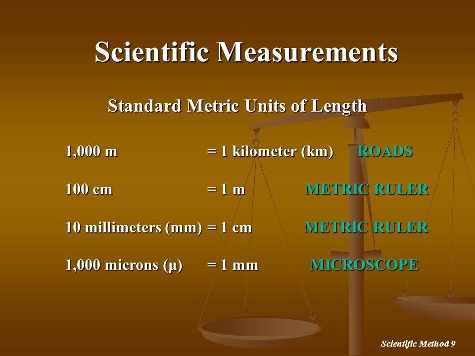 Scientific Method 9 Scientific Measurements Standard Metric Units of Length 1,000 m = 1 kilometer (km) ROADS 100 cm = 1 m METRIC RULER 10 millimeters