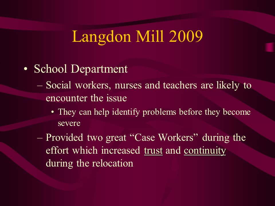Langdon Mill 2009 School Department –Social workers, nurses and teachers are likely to encounter the issue They can help identify problems before they